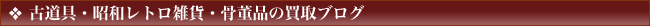 古道具・昭和レトロ雑貨・骨董品の買取ブログ